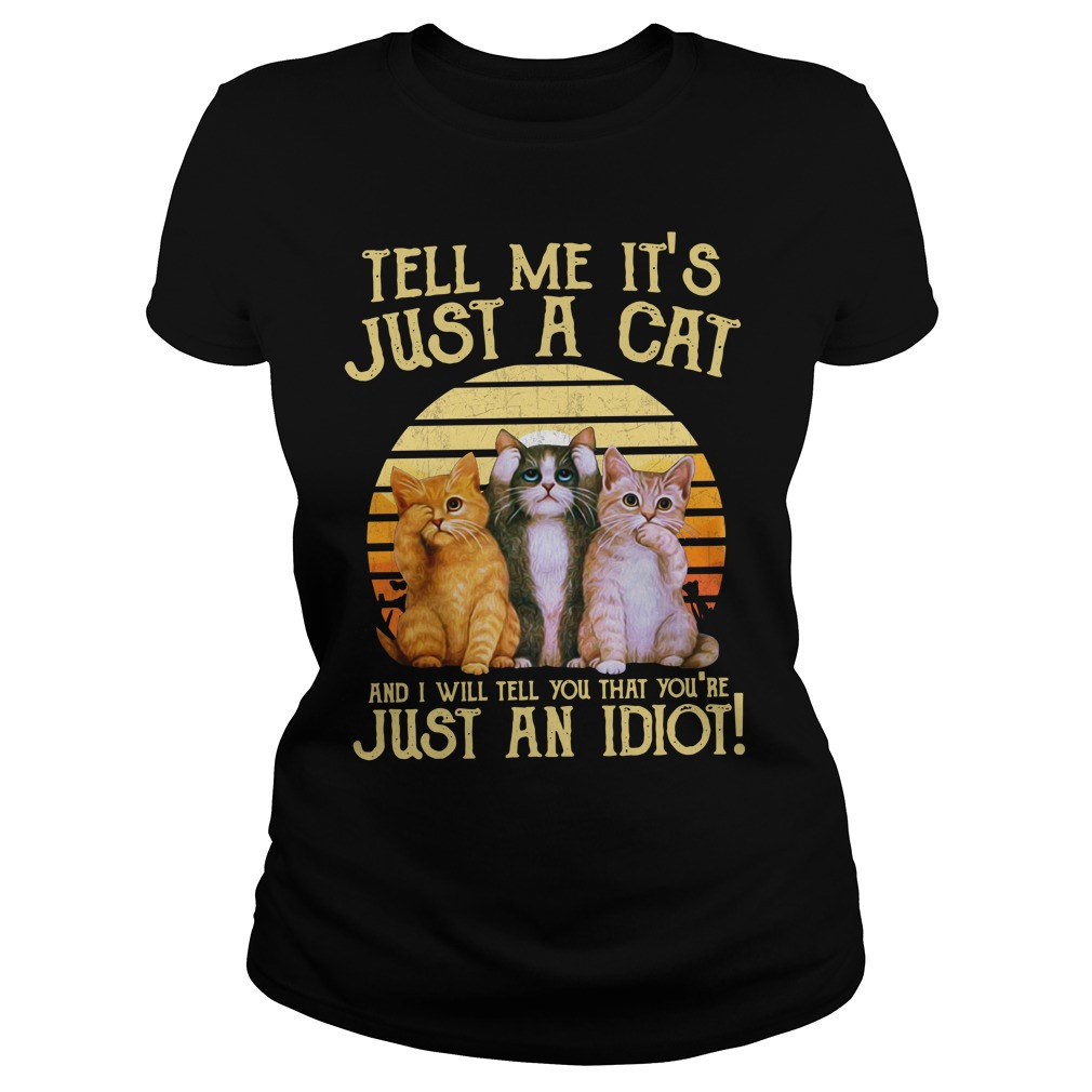Tell Me It'S Just A Cat And I'Ll Tell You That You'Re Just An Idiot Ladies Tee