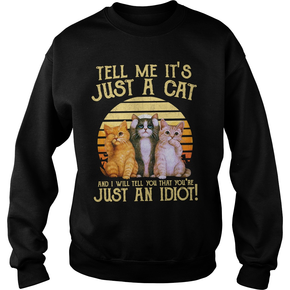 Tell Me It'S Just A Cat And I'Ll Tell You That You'Re Just An Idiot Sweater