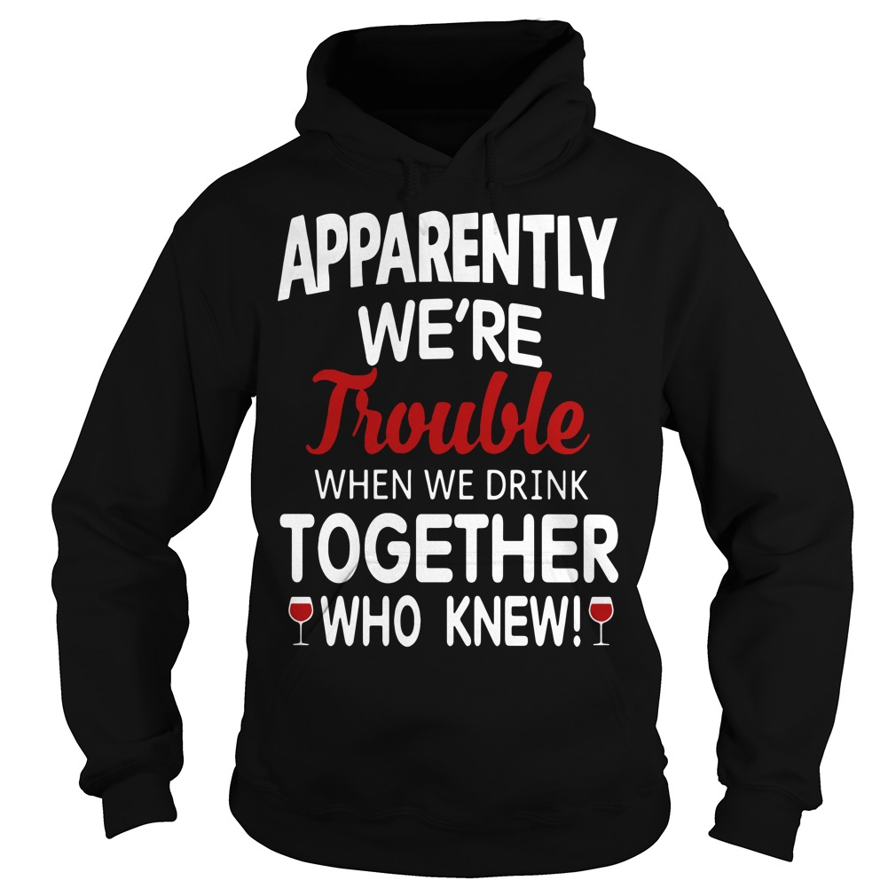Wine Apparently We'Re Trouble When We Drink Together Who Knew Hoodie