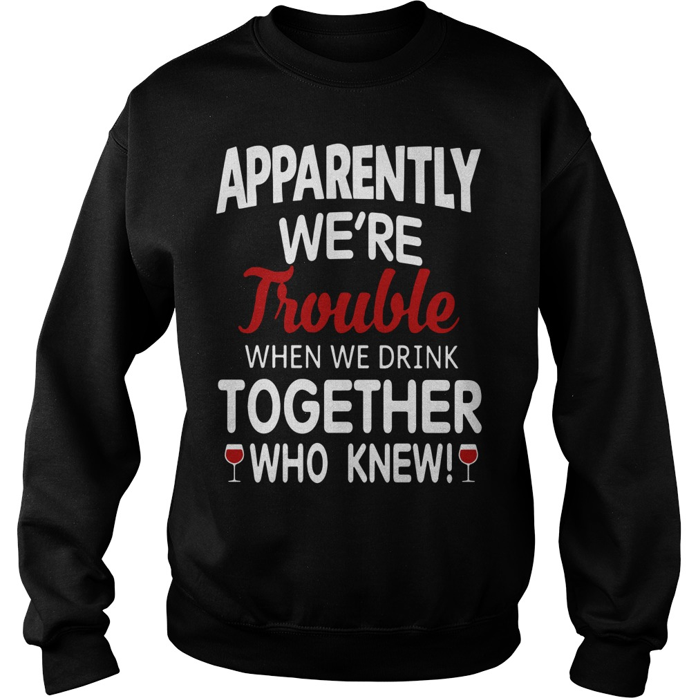 Wine Apparently We'Re Trouble When We Drink Together Who Knew Sweater
