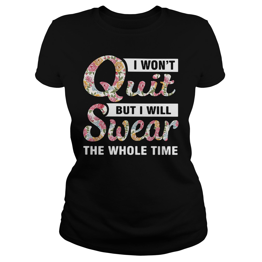I Won'T Quit But I Will Swear The Whole Time Ladies Tee