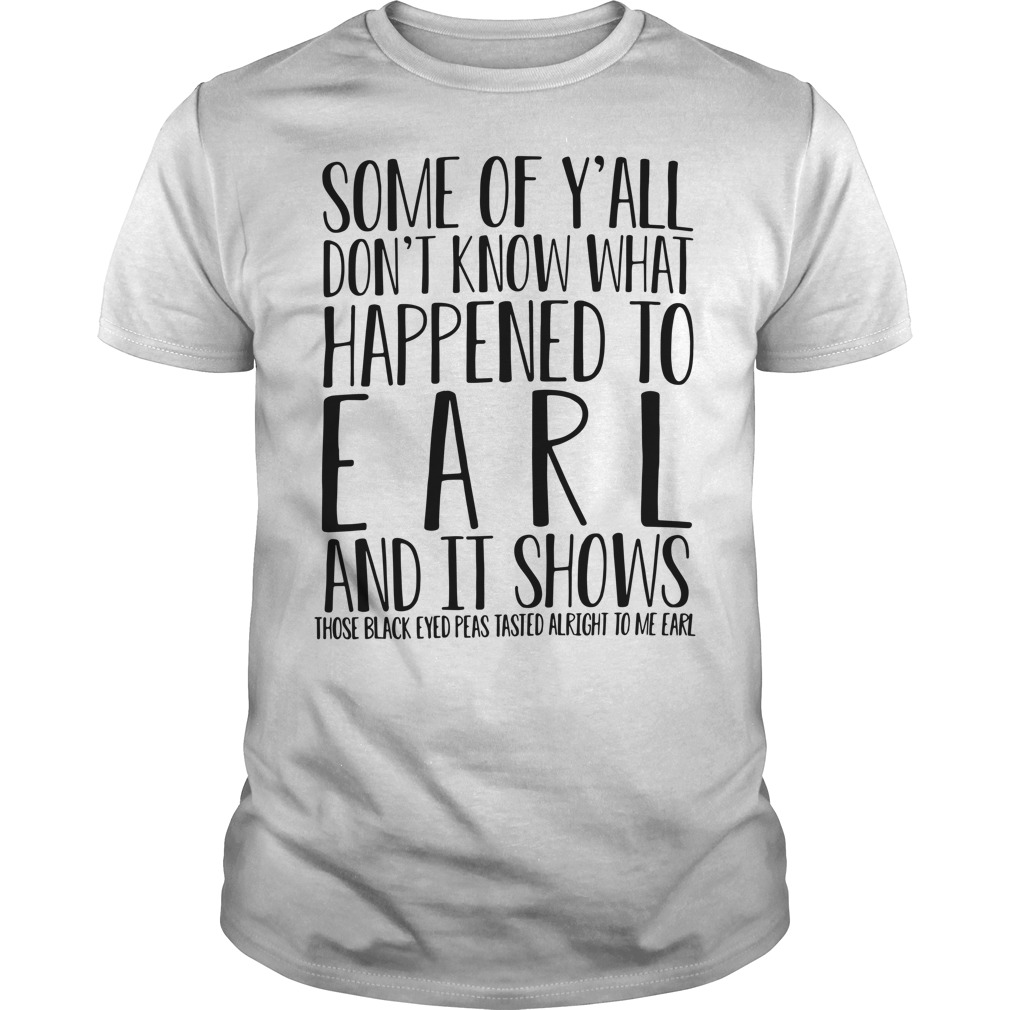 Some Of Y'All Don'T Know What Happened To Earl And It Shows Guy Tees