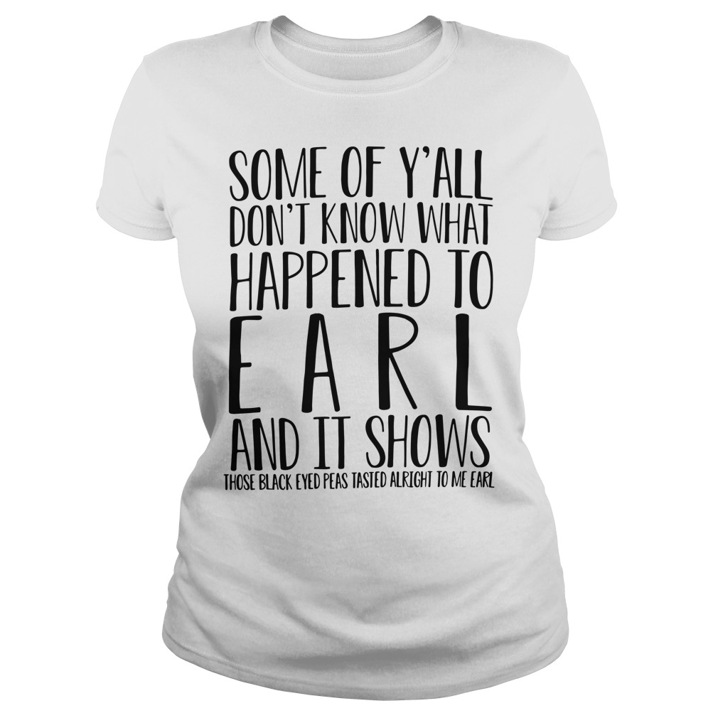 Some Of Y'All Don'T Know What Happened To Earl And It Shows Ladies Tee