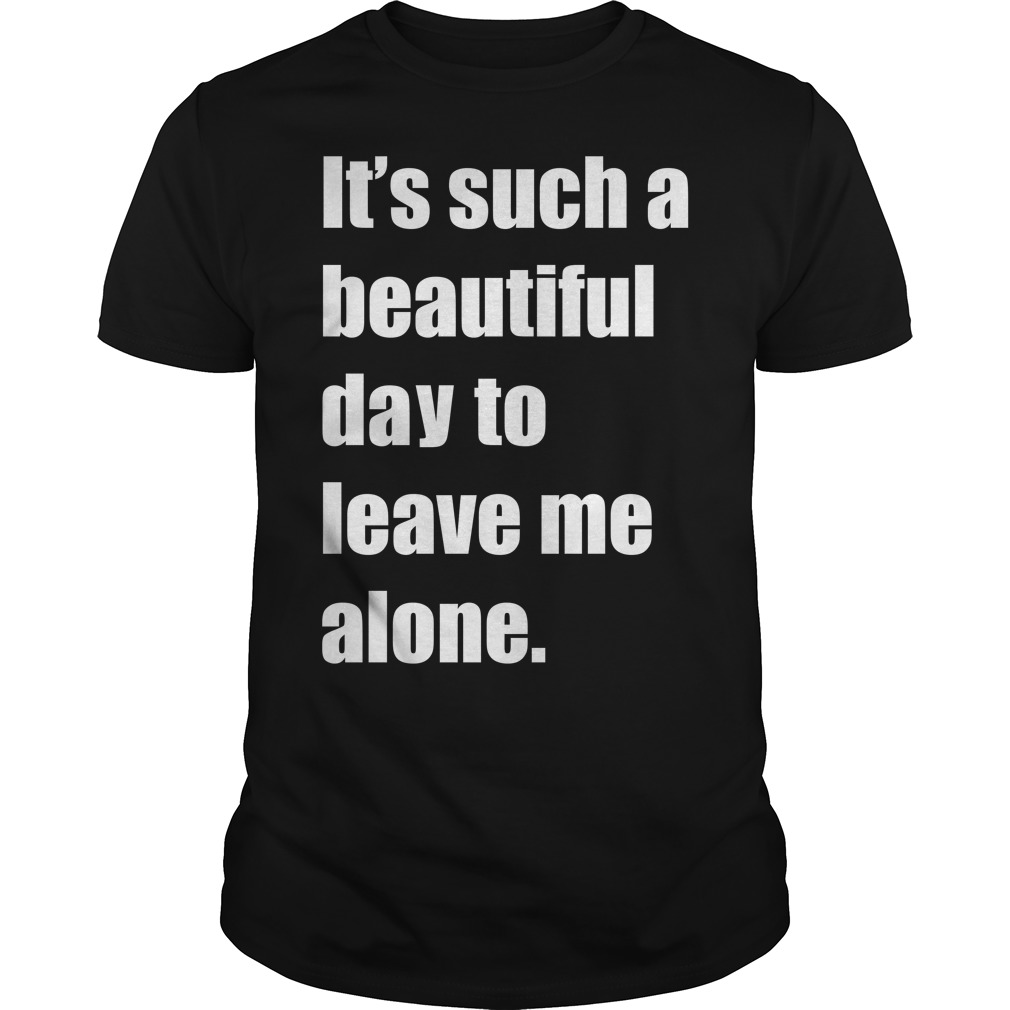 It Such A Beautiful Day To Leave Me Alone Meme Guy Tees