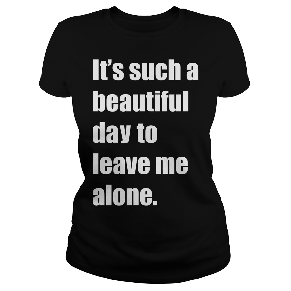 It Such A Beautiful Day To Leave Me Alone Meme Ladies Tee