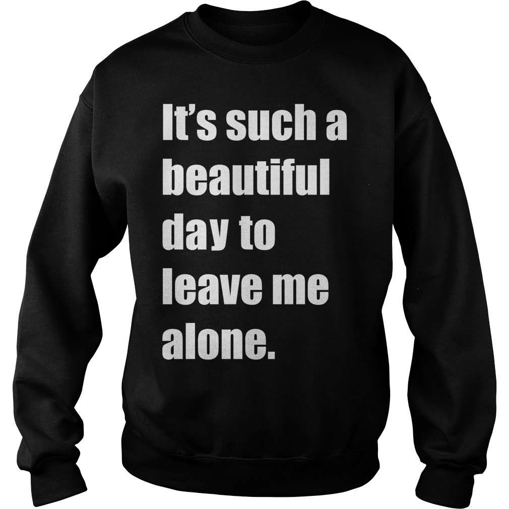 It Such A Beautiful Day To Leave Me Alone Meme Sweater