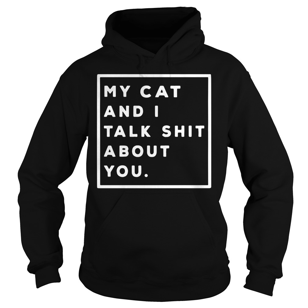 My Cat And I Talk Shit About You Hoodie