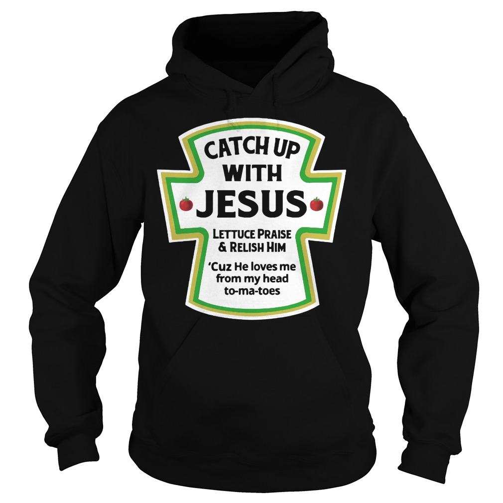 Catch Up With Jesus Lettuce Praise & Relish Him 'Cuz He Loves Me From My Head To-Ma-Toes Hoodie