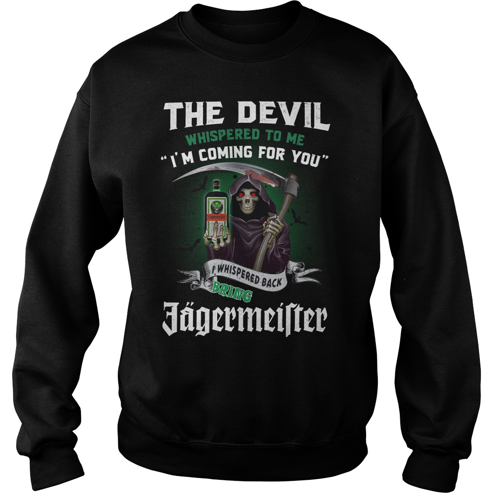 The Devil Whispered To Me I'M Coming For You I Whisper Back Bring Jagermeister Sweater