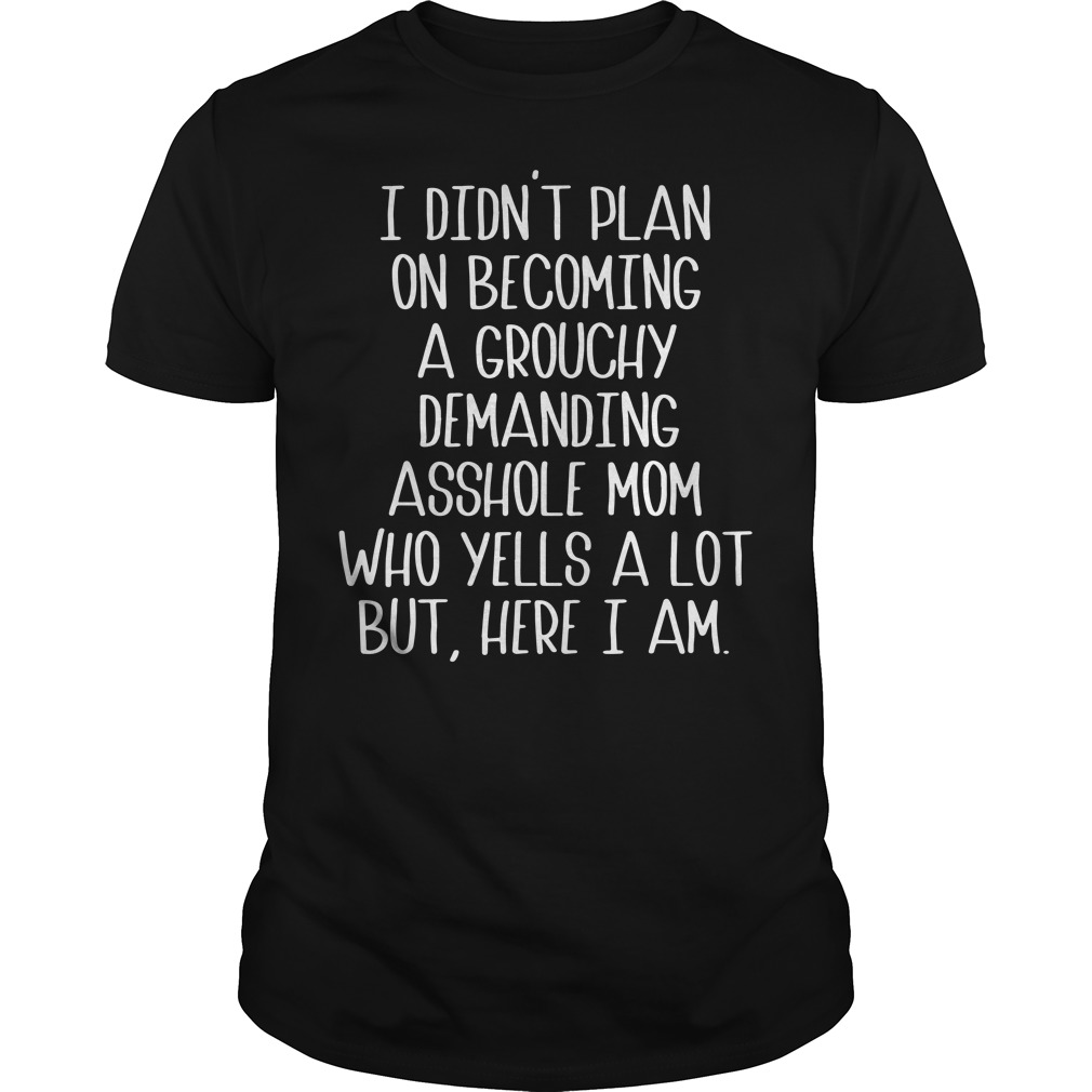 I Didn'T Plan On Becoming A Grouchy Demanding Asshole Mom Who Yells A Lot But Here I Am Guy Tees