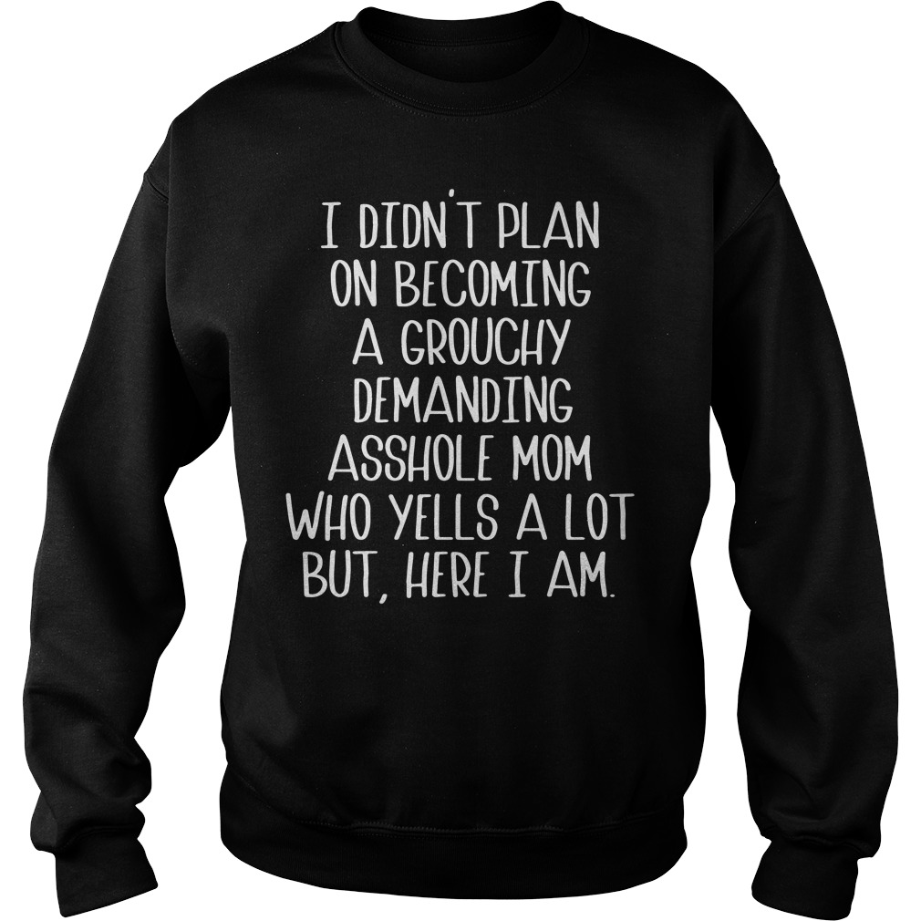 I Didn'T Plan On Becoming A Grouchy Demanding Asshole Mom Who Yells A Lot But Here I Am Sweater