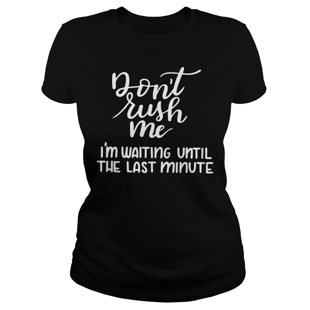 Don'T Rush Me I'M Waiting Until The Last Minute Ladies Tee