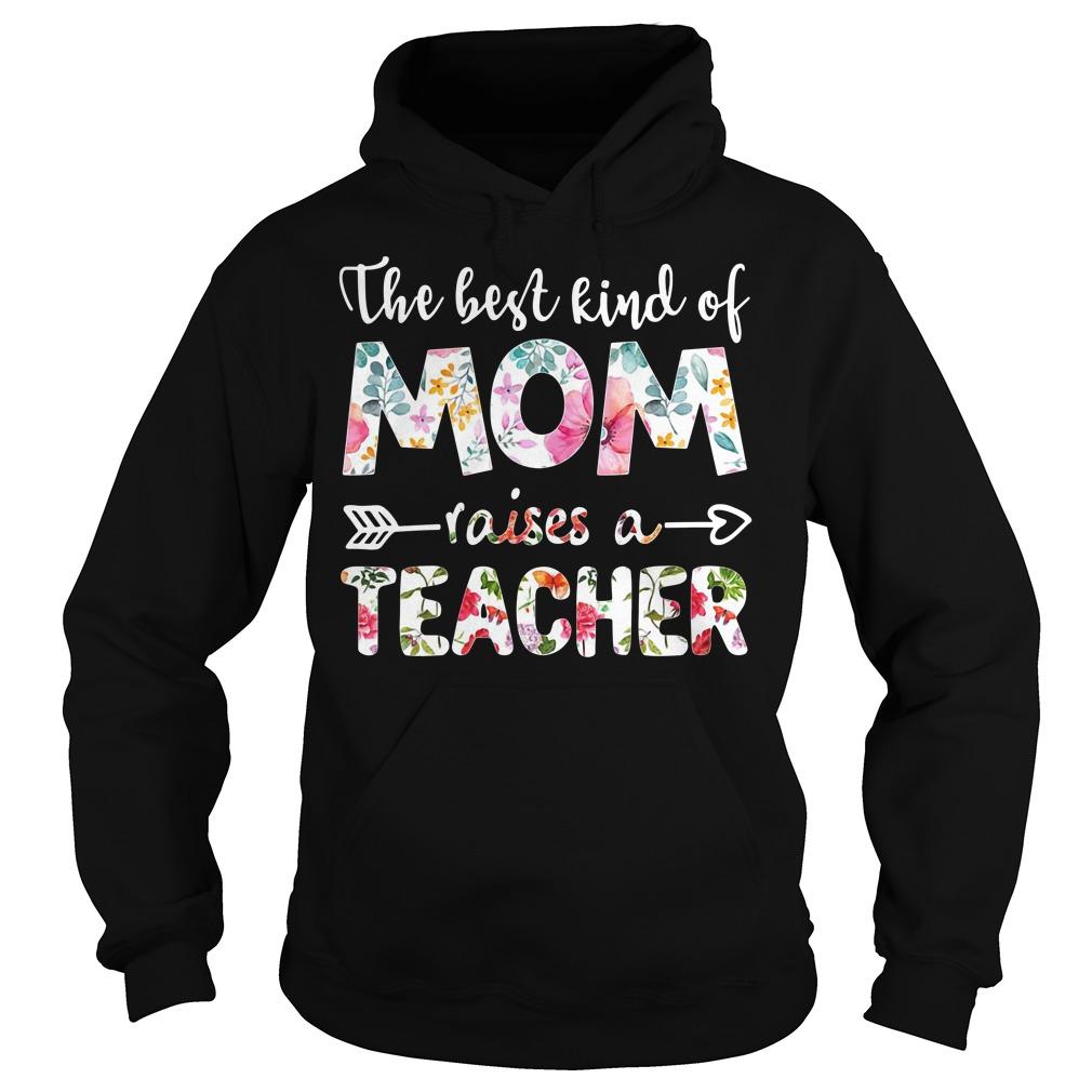 Flowers The Best Kind Of Mom Raises A Teacher Hoodie