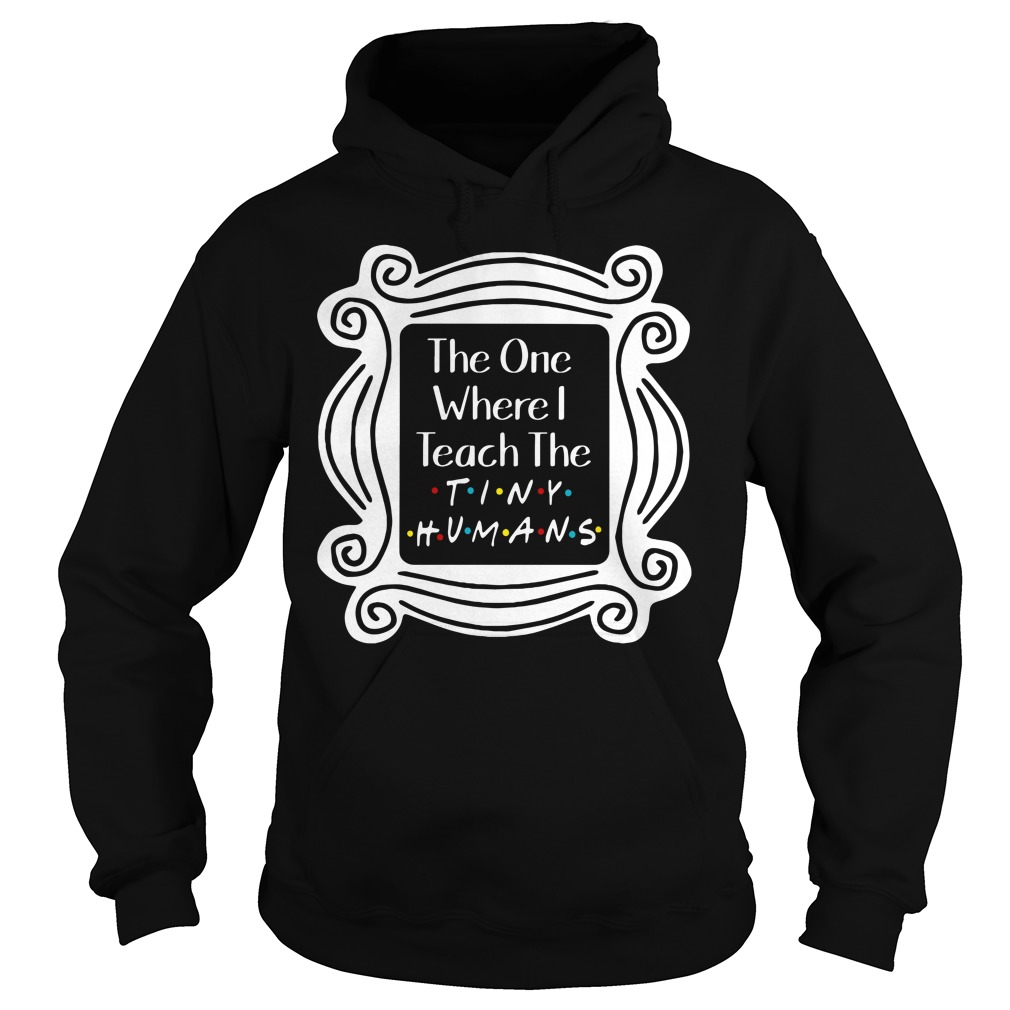 Friends The One Where I Teach The Tiny Humans Hoodie