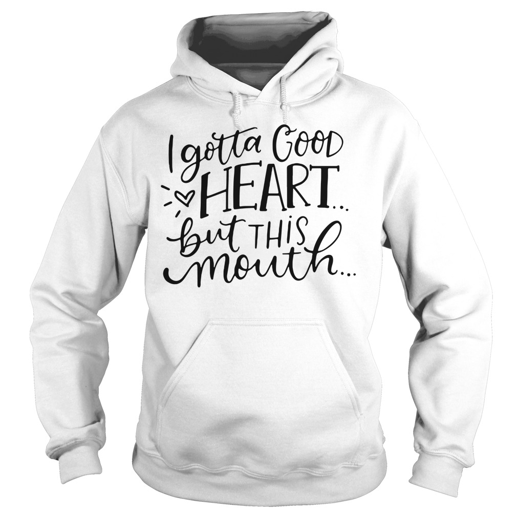 I Gotta Good Heart But This Mouth Hoodie