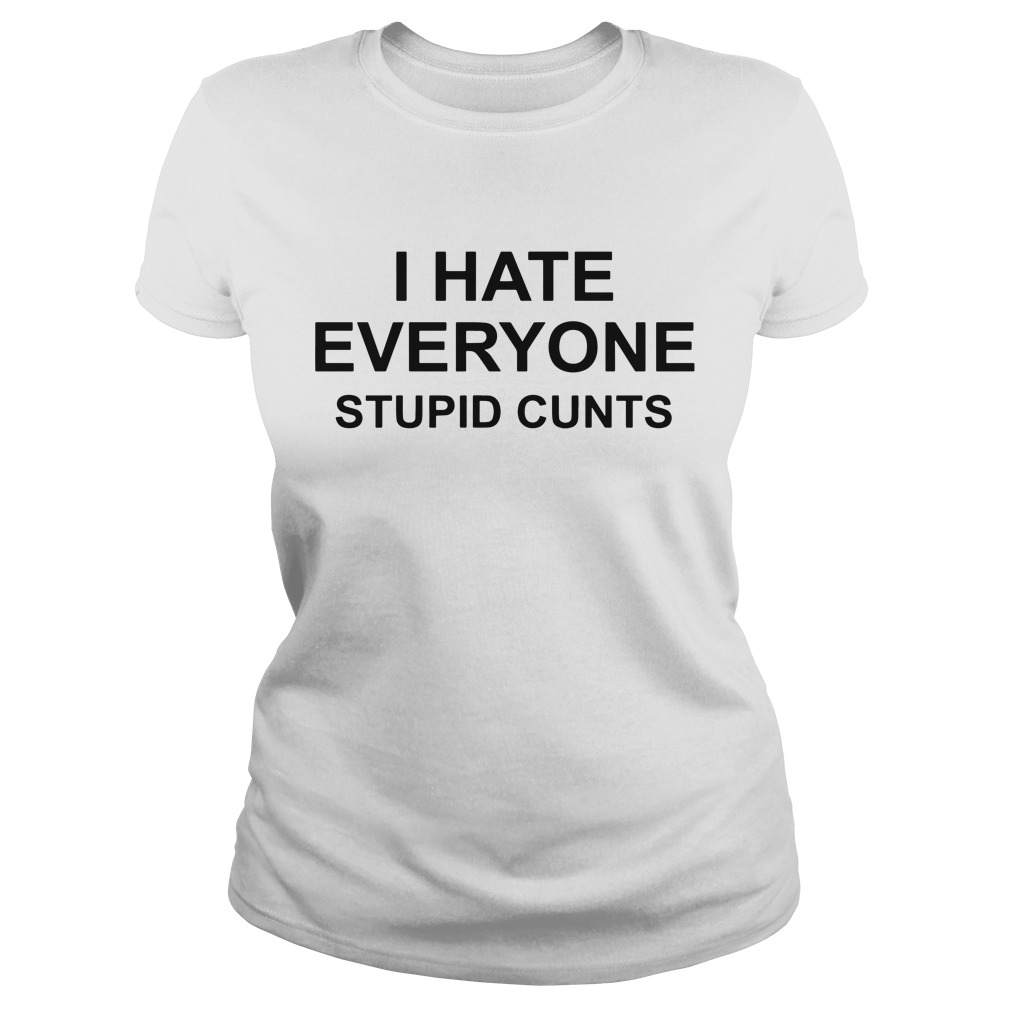 I Hate Everyone Stupid Cunts Ladies Tee