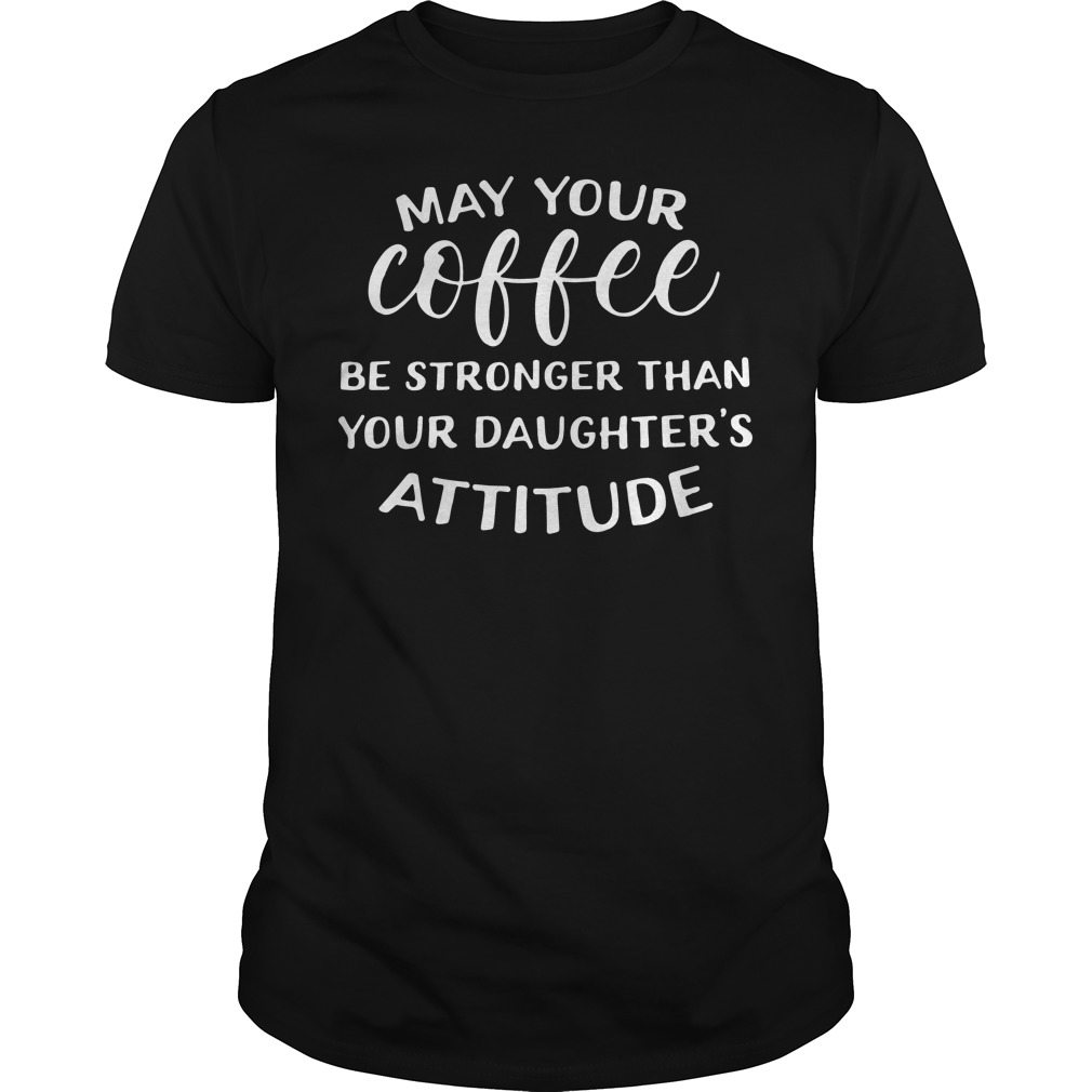 May Your Coffee Be Stronger Than Your Daughter'S Attitude Guy Tees
