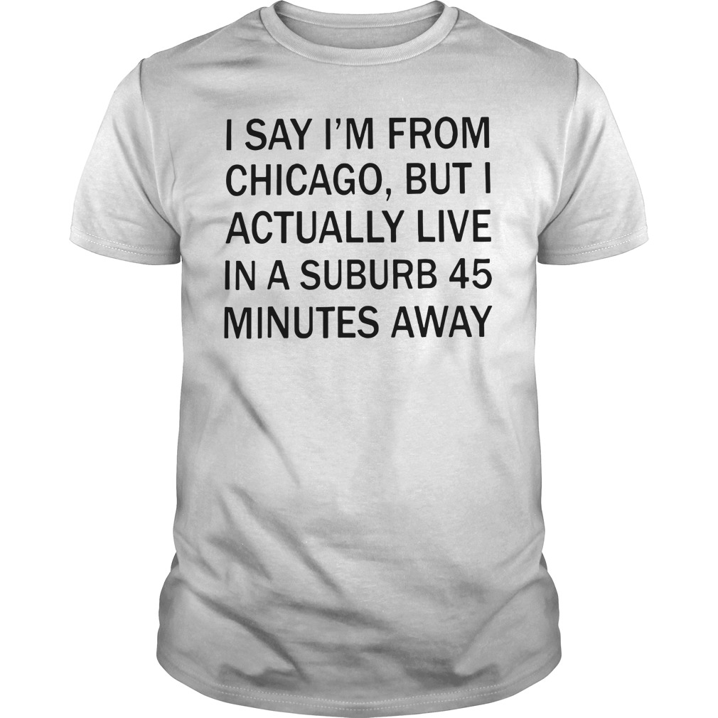 I Say I'M From Chicago But I Actually Live In A Suburb 45 Minutes Away Guy Tees