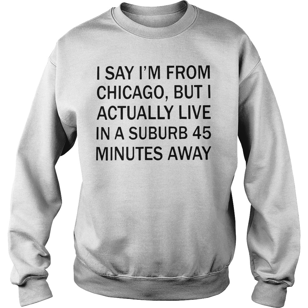 I Say I'M From Chicago But I Actually Live In A Suburb 45 Minutes Away Sweater