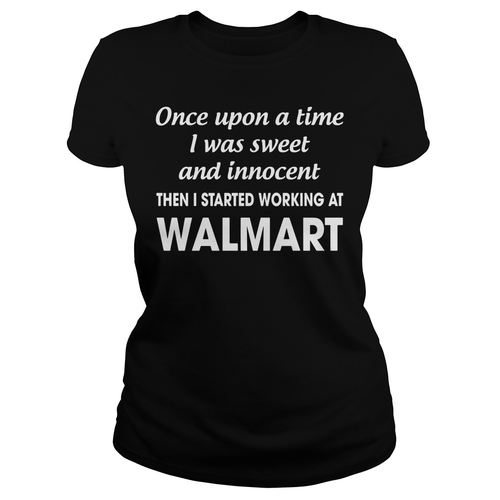 Once Upon A Time I Was Sweet And Innocent Then I Started Working At Walmart Ladies Tee
