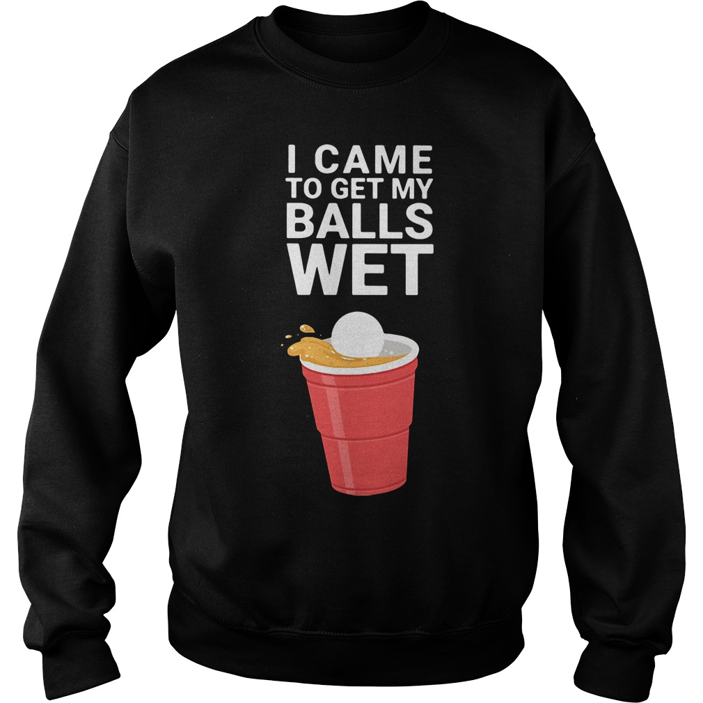 Beer Pong I Came To Get My Balls Wet Sweater