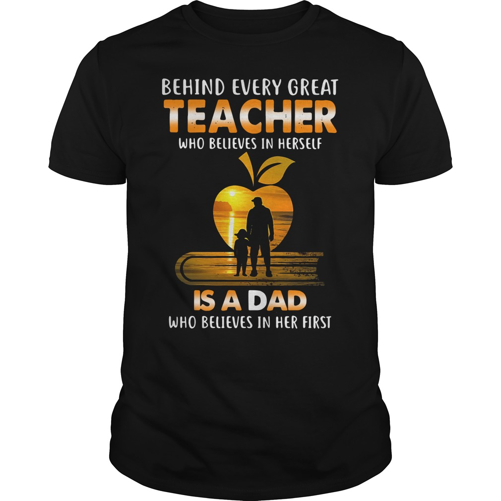 Behind Every Teacher Who Believes In Herself Is A Daddy Who Believed In Her First Guy Tees