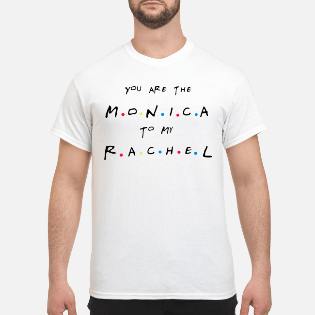 Friends You'Re The Rachel To My Monica And You'Re The Monica To My Rachel Guy Tees