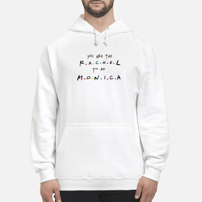 Friends You'Re The Rachel To My Monica And You'Re The Monica To My Rachel Hoodie