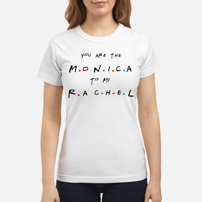 Friends You'Re The Rachel To My Monica And You'Re The Monica To My Rachel Ladies Tee
