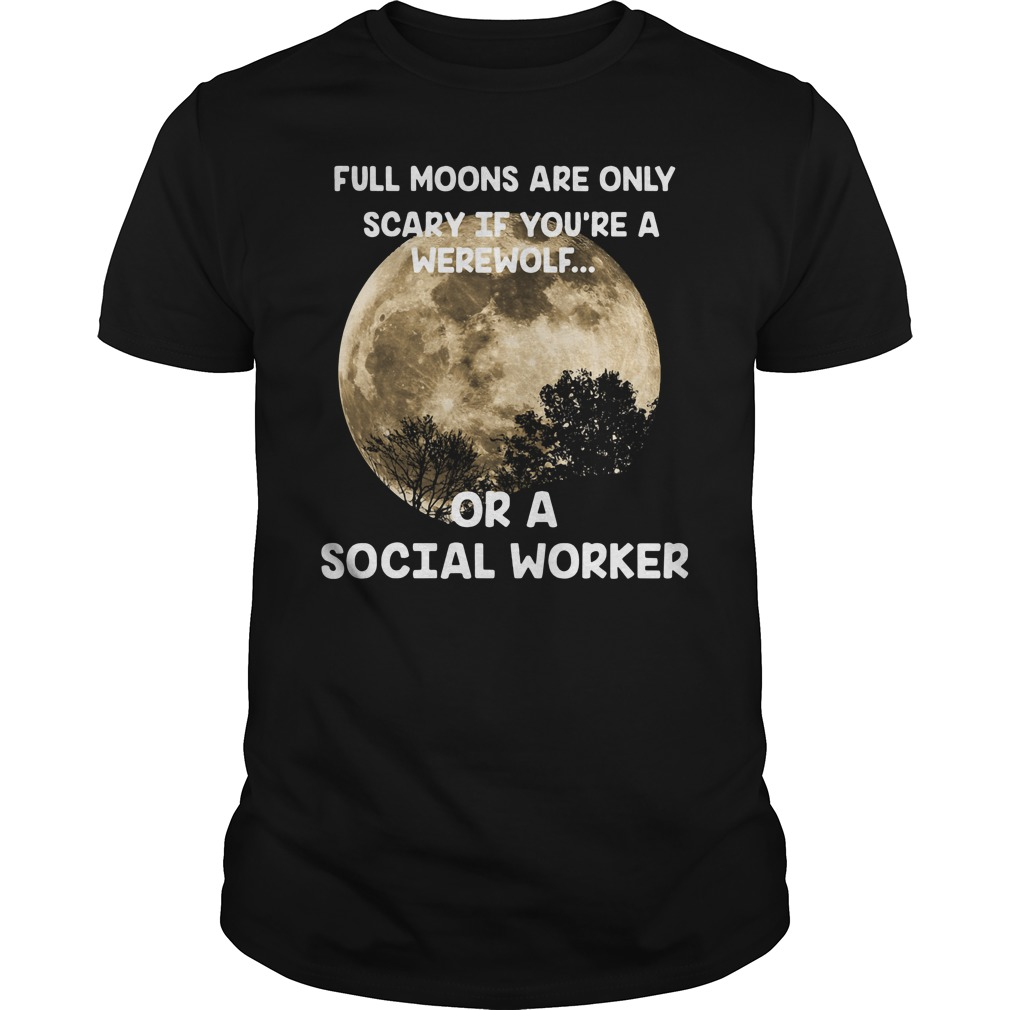 Full Moons Are Only Scary If You'Re A Werewolf Or A Social Worker Guy Tees