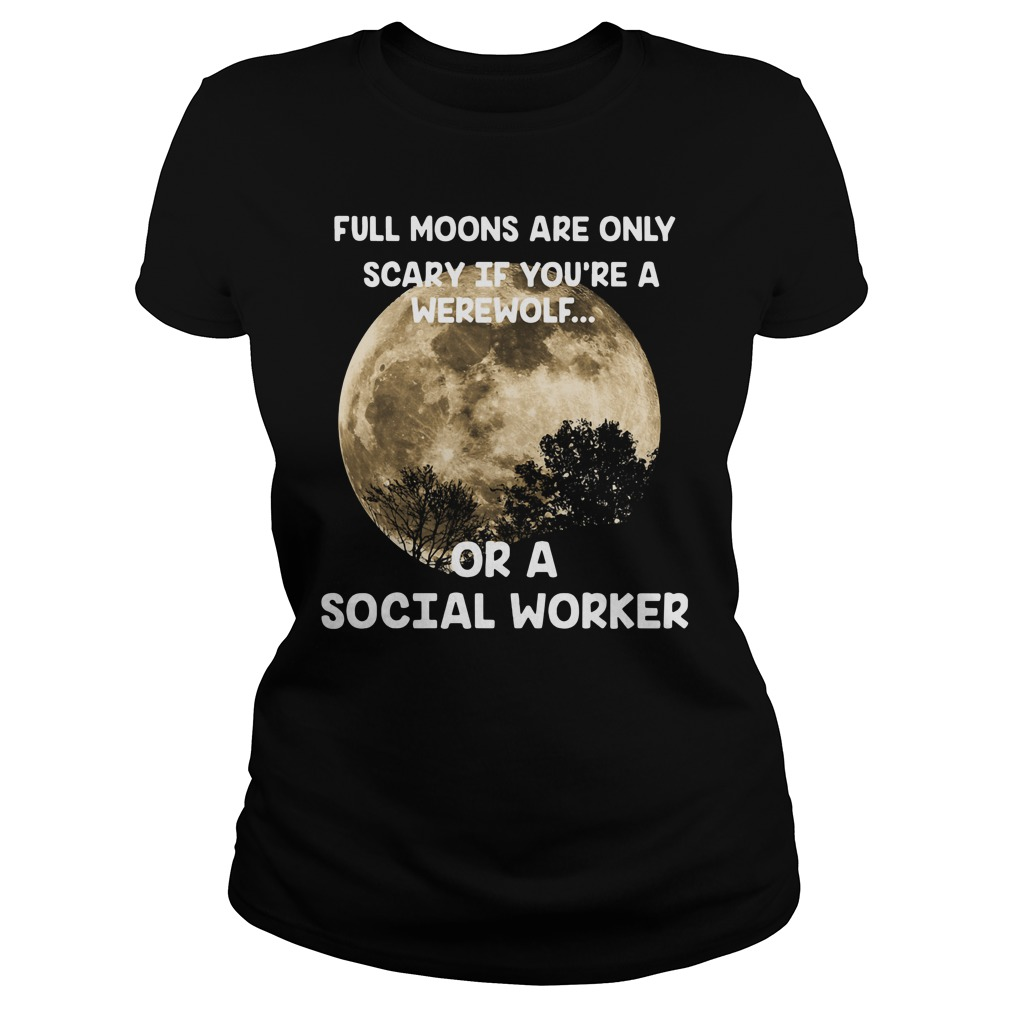 Full Moons Are Only Scary If You'Re A Werewolf Or A Social Worker Ladies Tee