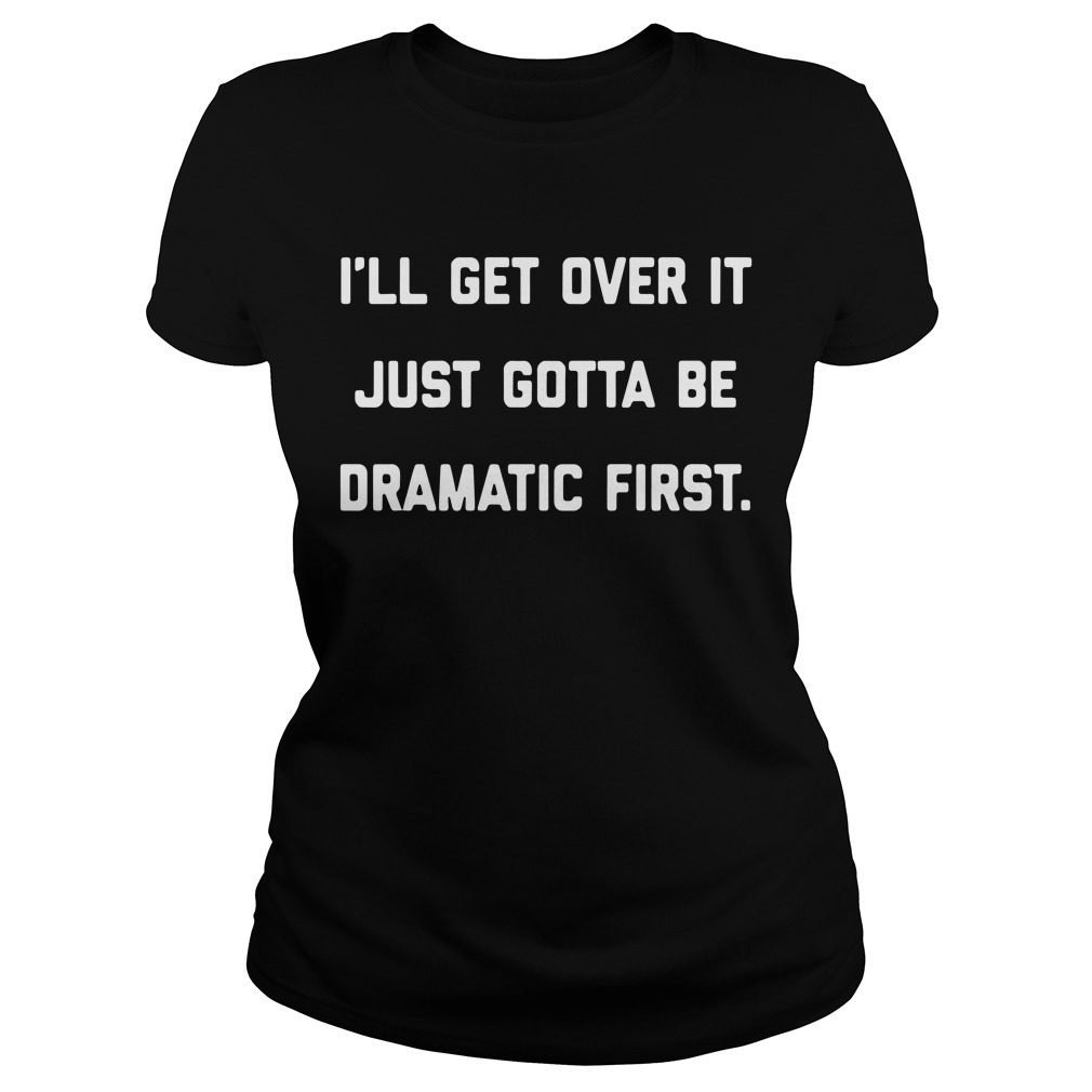 I'Ll Get Over It Just Gotta Be Dramatic First Ladies Tee