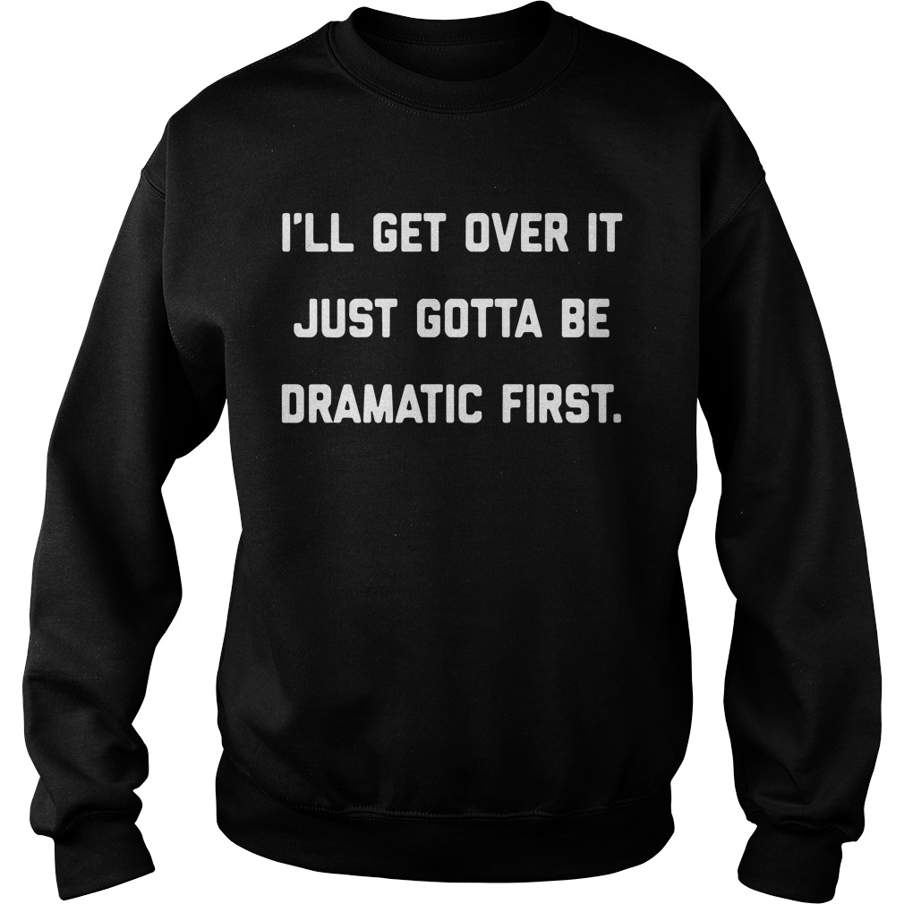 I'Ll Get Over It Just Gotta Be Dramatic First Sweater
