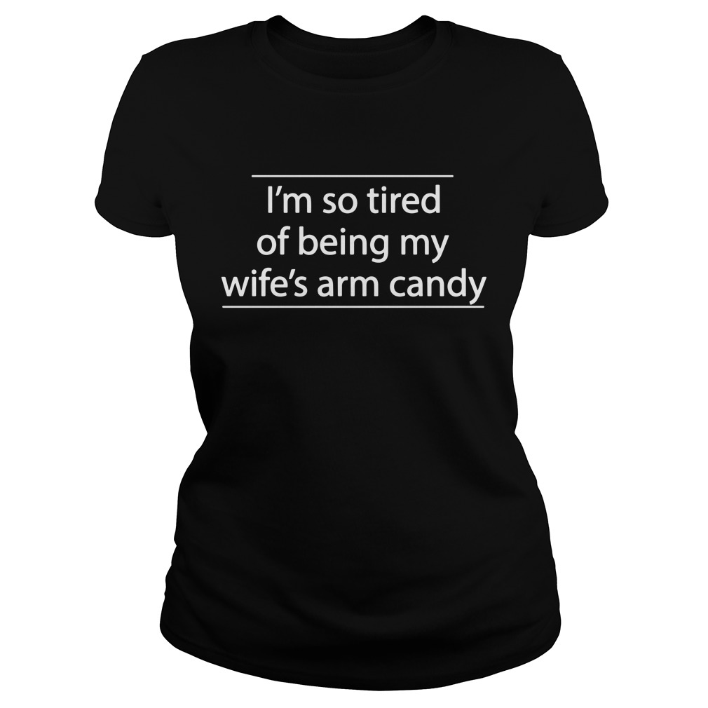 I'M So Tired Of Being My Wife'S Candy Arm Ladies Tee