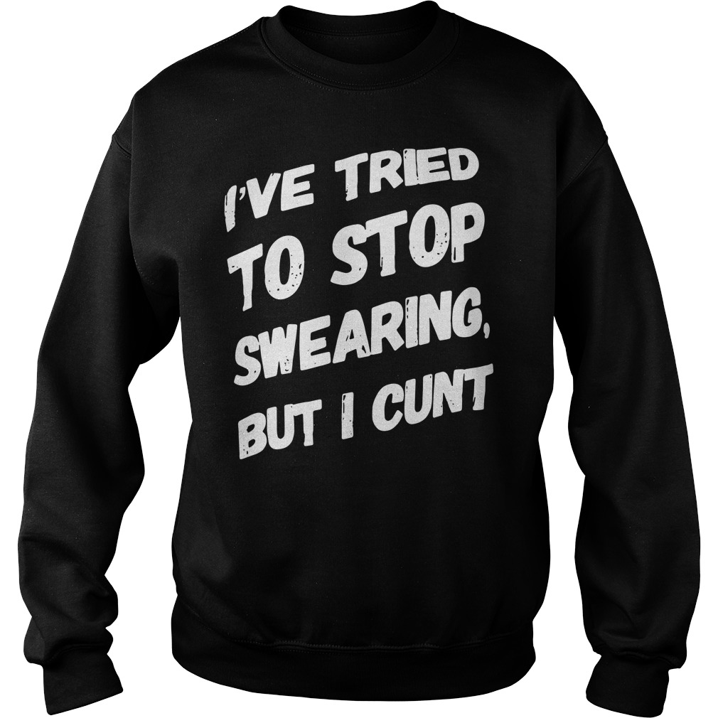 I'Ve Tried To Stop Wearing But I Cunt Sweater