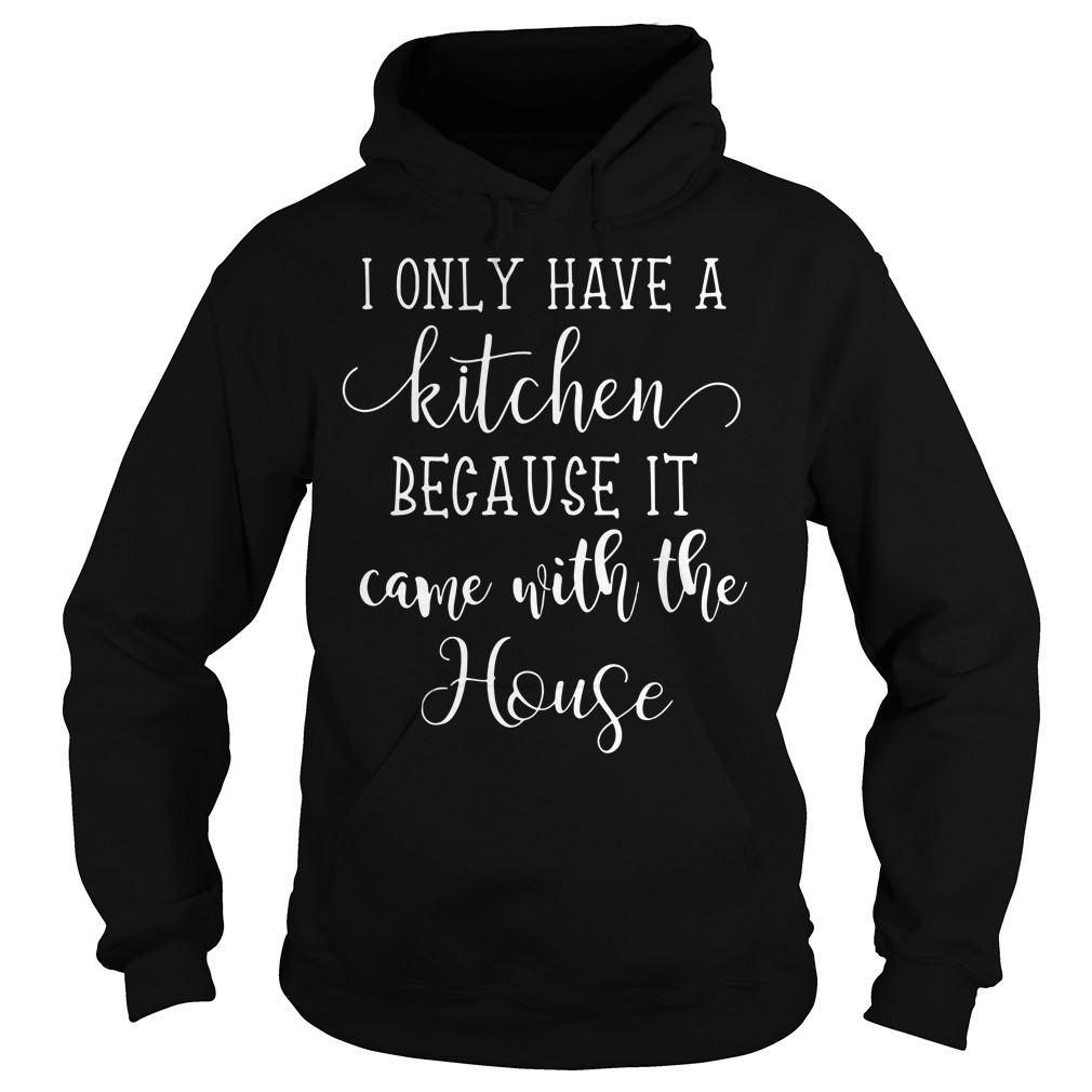 I Only Have A Kitchen Because It Came With The House Hoodie