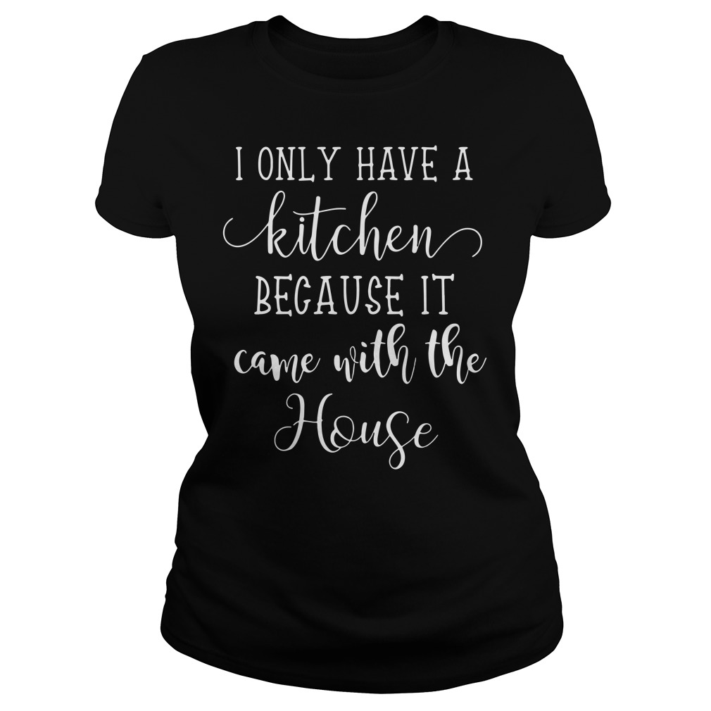 I Only Have A Kitchen Because It Came With The House Ladies Tee