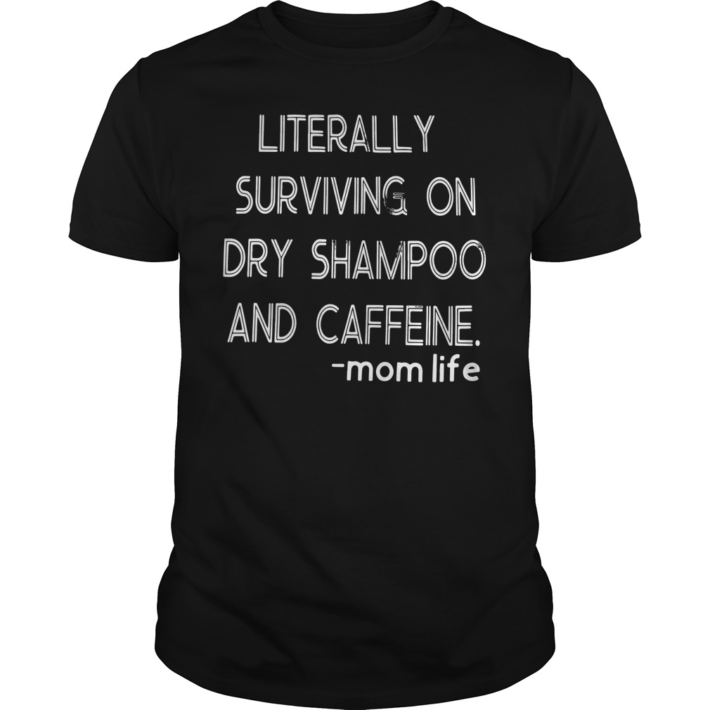 Literally Surviving On Dry Shampoo And Caffeine Mom Life Guy Tees