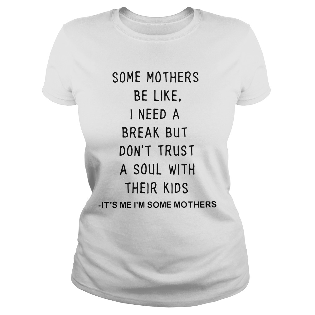 Some Mothers Be Like I Need A Break But Don'T Trust A Soul With Their Kids Ladies Tee