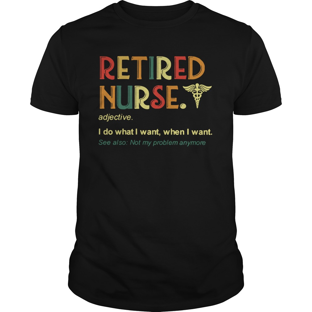 Retired Nurse I Do What I Want When I Want See Also Not My Problem Anymore Guy Tees
