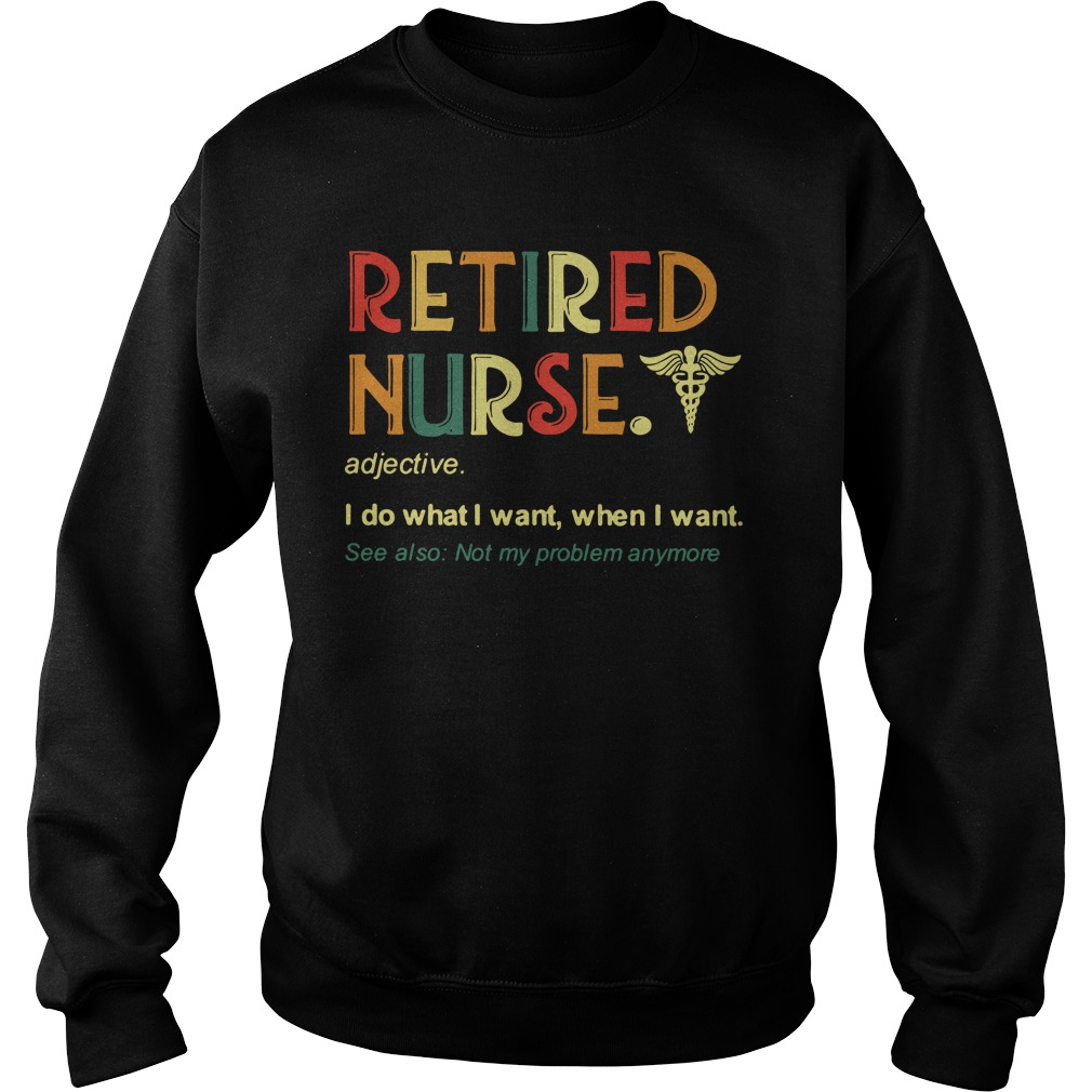 Retired Nurse I Do What I Want When I Want See Also Not My Problem Anymore Sweater