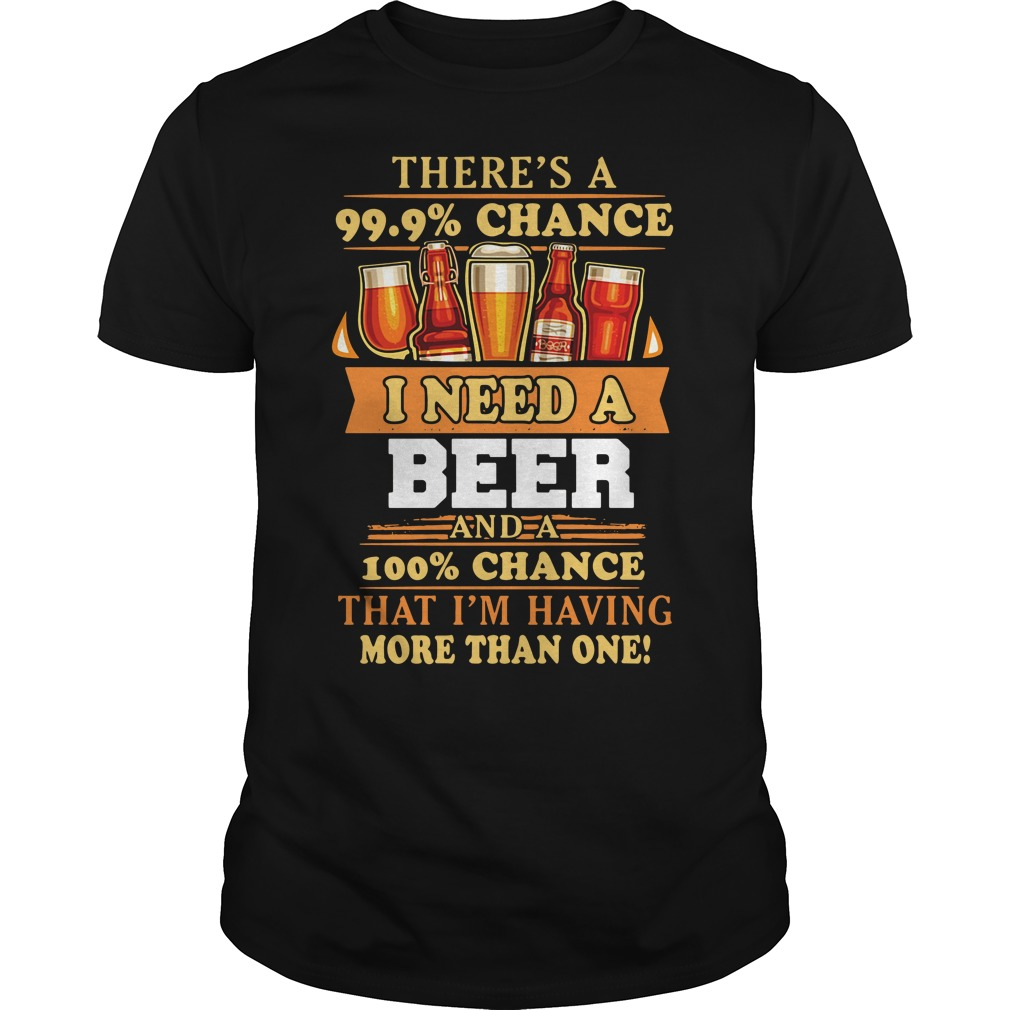 There'S A 99.9% Chance I Need A Beer Guy Tees