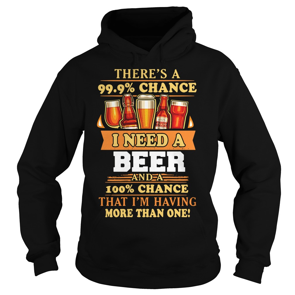 There'S A 99.9% Chance I Need A Beer Hoodie