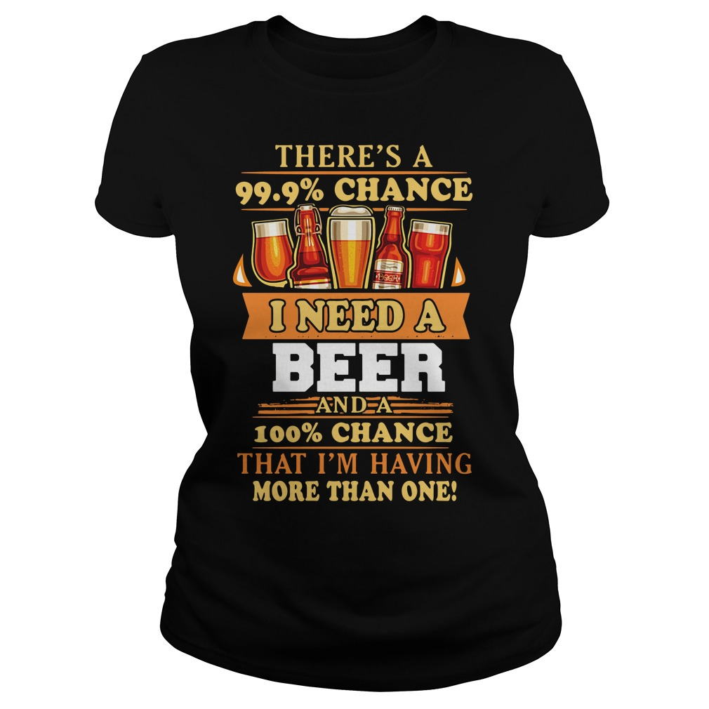 There'S A 99.9% Chance I Need A Beer Ladies Tee