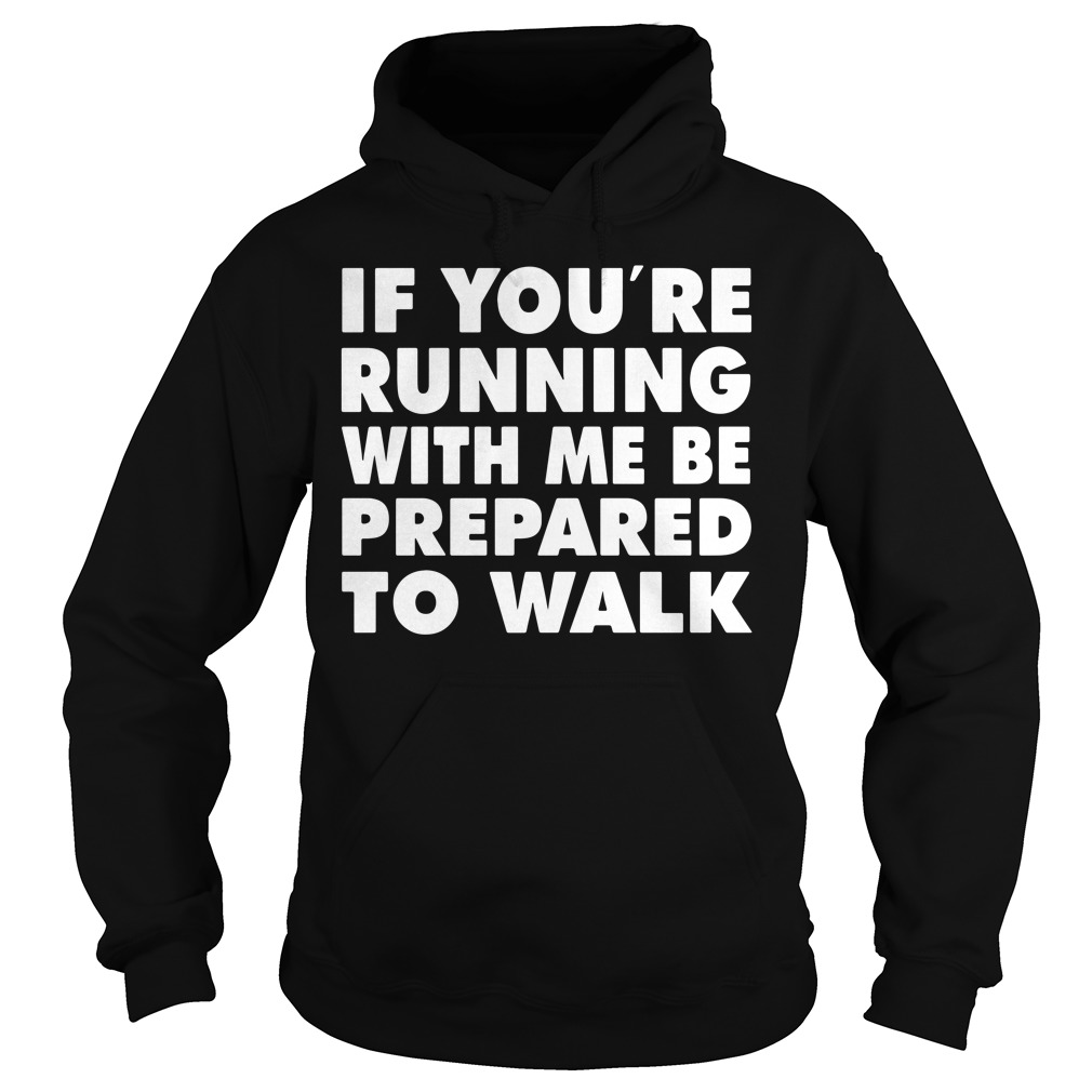 If You'Re Running With Me Be Prepared To Walk Hoodie