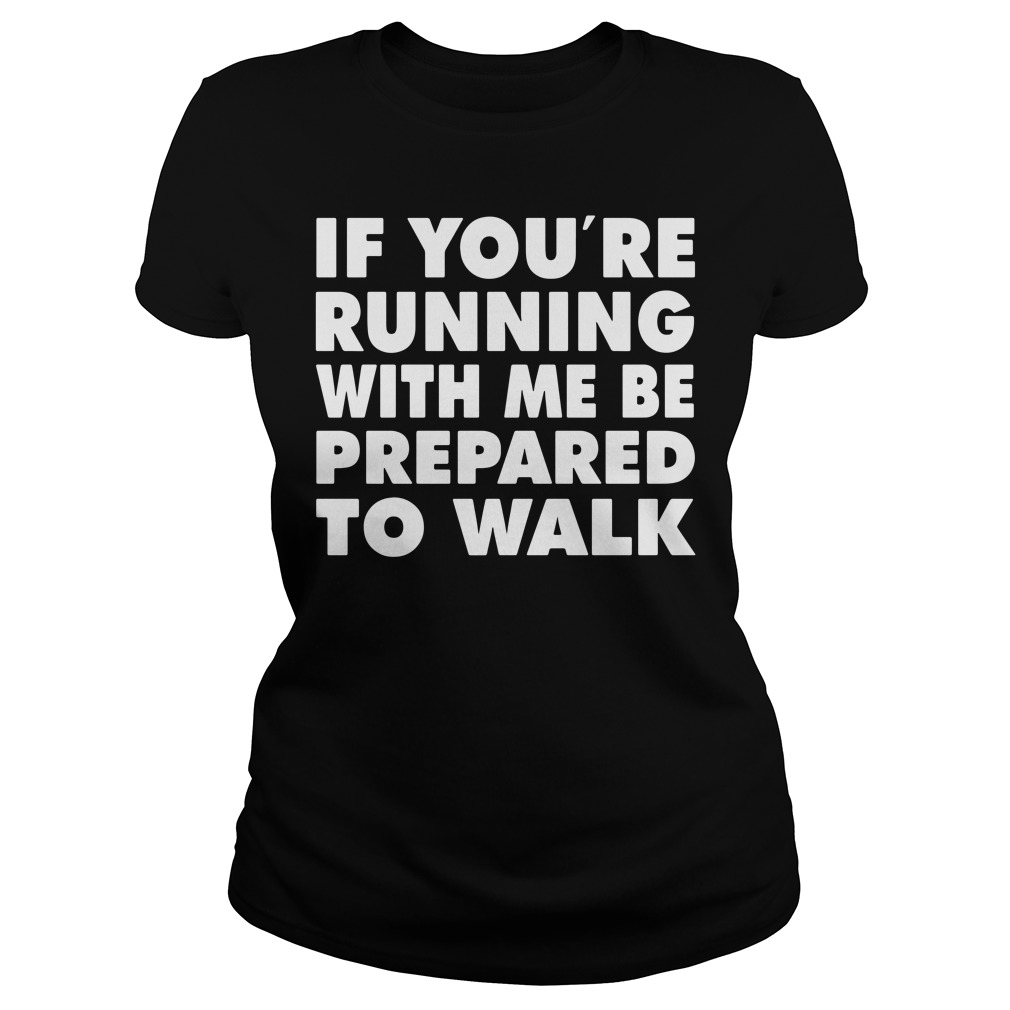 If You'Re Running With Me Be Prepared To Walk Ladies Tee