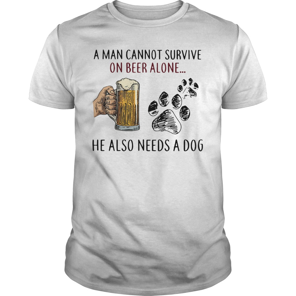 Dog A Man Cannot Survive On Beer Alone He Also Need A Dog Guy Tees
