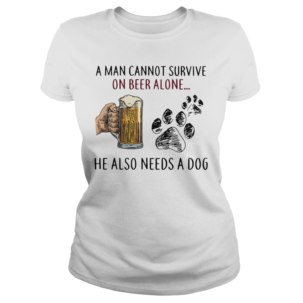 Dog A Man Cannot Survive On Beer Alone He Also Need A Dog Ladies Tee