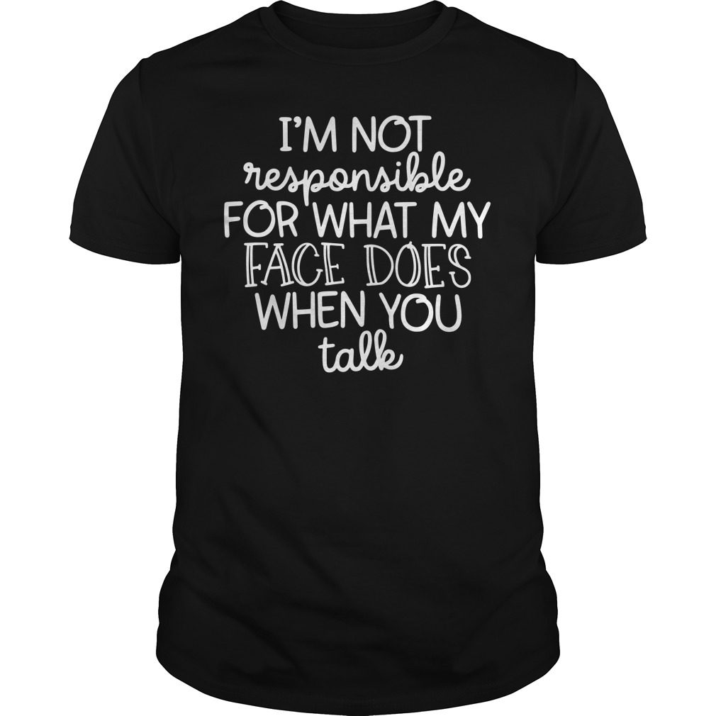 I'M Not Responsible For What My Face Does When You Talk Guy Tees