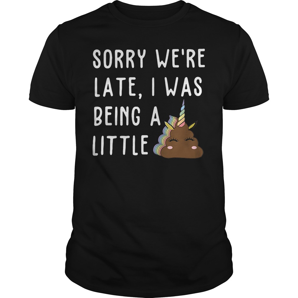 Sorry We'Re Late I Was Being A Little Unicorn Shit Guy Tees